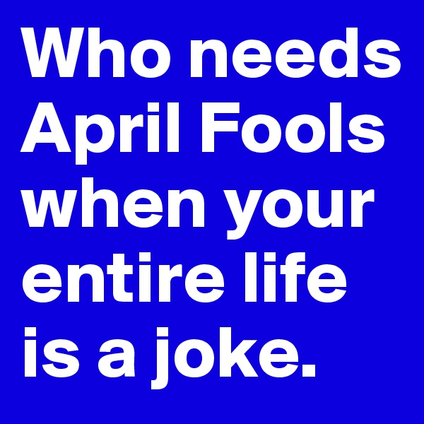 Who needs April Fools when your entire life is a joke.