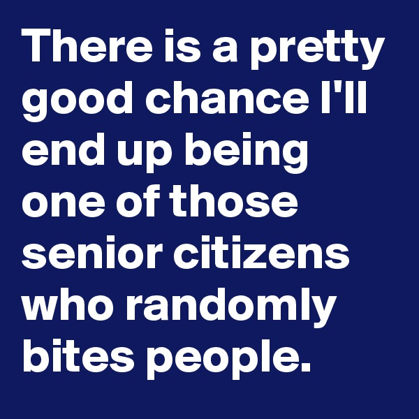 There is a pretty good chance I'll end up being one of those senior citizens who randomly bites people.