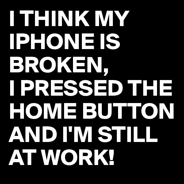 I THINK MY IPHONE IS BROKEN, I PRESSED THE HOME BUTTON AND I'M STILL AT WORK!