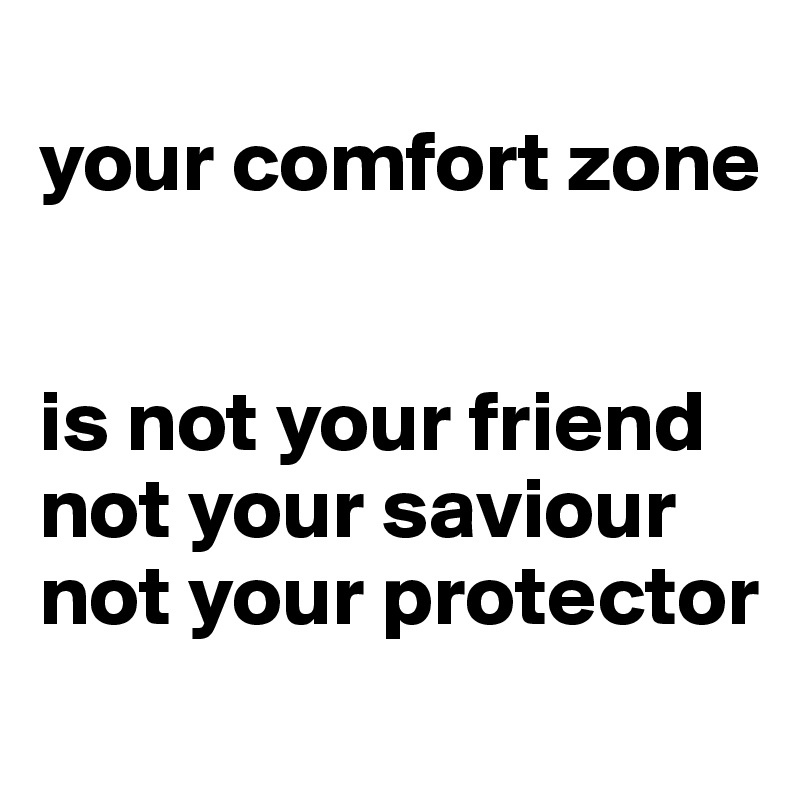 your comfort zone   is not your friend not your saviour not your protector