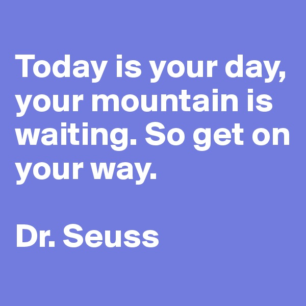 Today is your day, your mountain is waiting. So get on your way.  Dr. Seuss