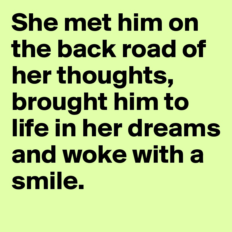 She met him on the back road of her thoughts, brought him to life in her dreams and woke with a smile.