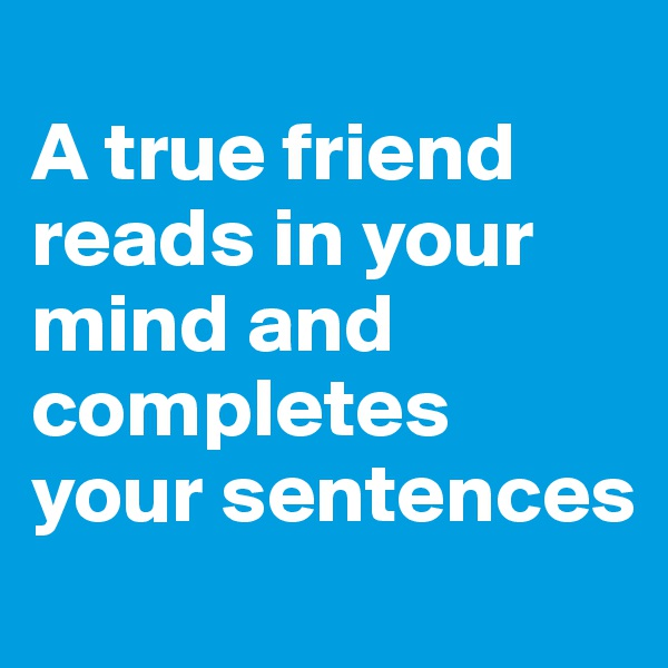 A true friend reads in your mind and completes your sentences