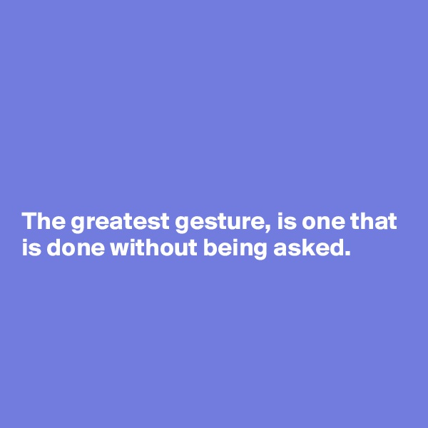 The greatest gesture, is one that is done without being asked.