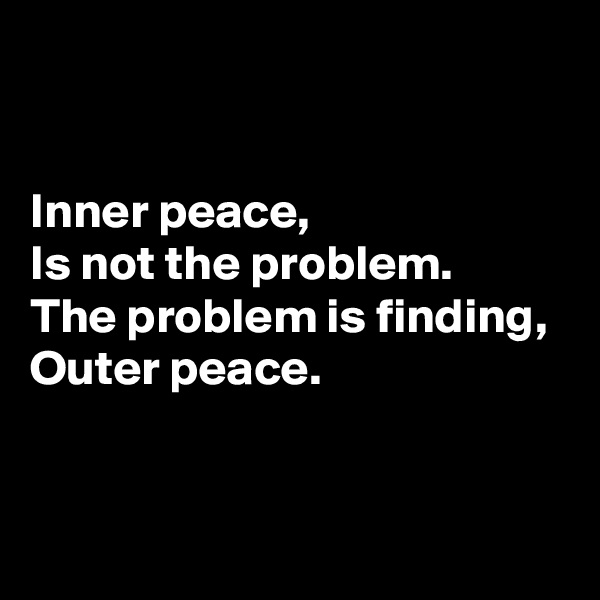 Inner peace,  Is not the problem.  The problem is finding,  Outer peace.