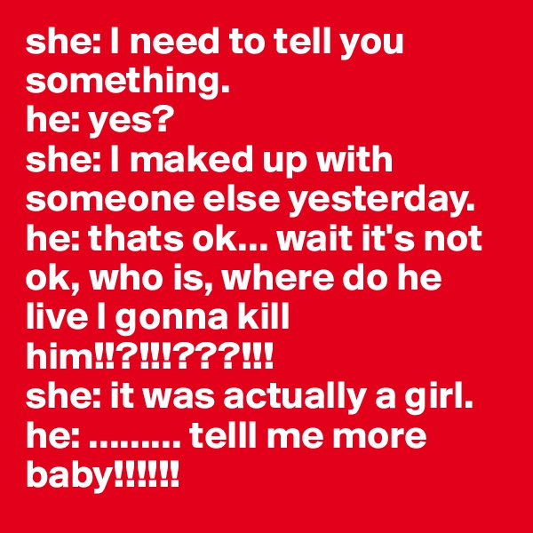 she: I need to tell you something. he: yes? she: I maked up with someone else yesterday. he: thats ok... wait it's not ok, who is, where do he live I gonna kill him!!?!!!???!!! she: it was actually a girl. he: ......... telll me more baby!!!!!!