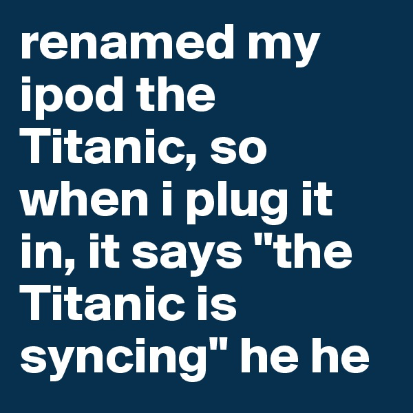 "renamed my ipod the Titanic, so when i plug it in, it says ""the Titanic is syncing"" he he"