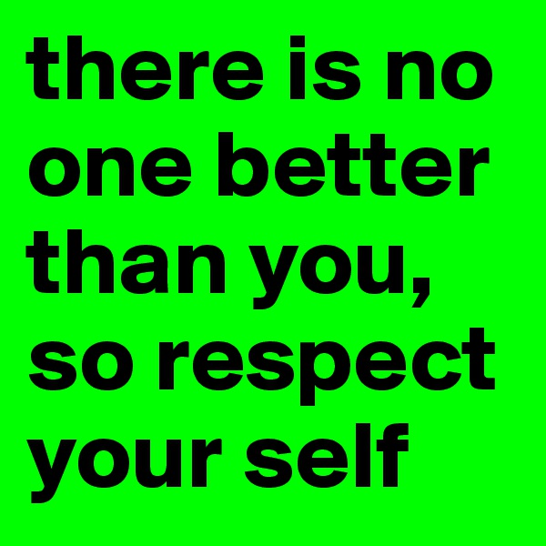 there is no one better than you, so respect your self