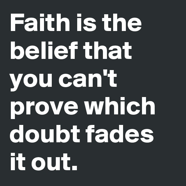 Faith is the belief that you can't prove which doubt fades it out.
