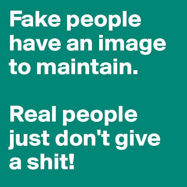 Fake people have an image to maintain.   Real people just don't give a shit!