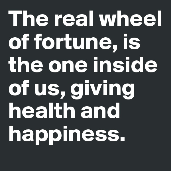 The real wheel of fortune, is the one inside of us, giving health and happiness.