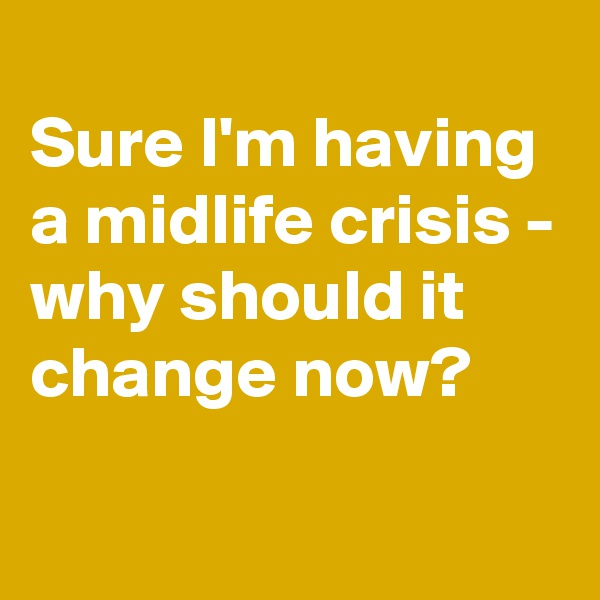 Sure I'm having a midlife crisis - why should it change now?