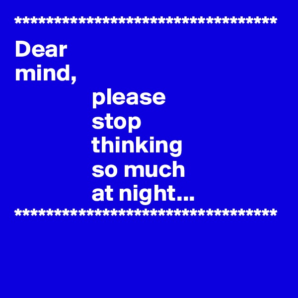 ********************************* Dear  mind,                 please                 stop                  thinking                 so much                 at night... *********************************