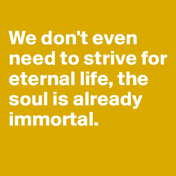 We don't even need to strive for eternal life, the soul is already immortal.