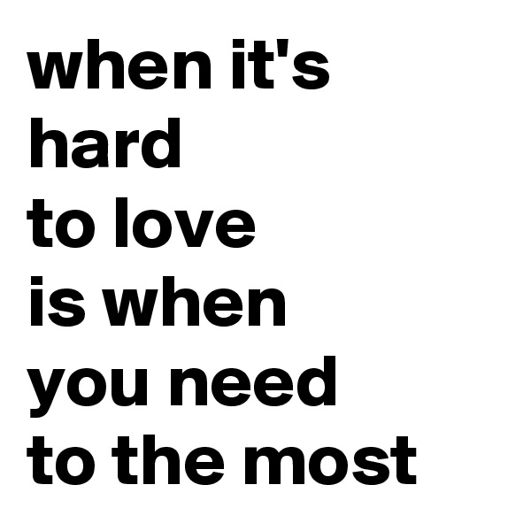 when it's hard to love is when you need to the most