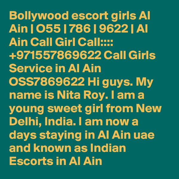 Bollywood escort girls Al Ain | O55 | 786 | 9622 | Al Ain Call Girl Call::::  +971557869622 Call Girls Service in Al Ain OSS7869622 Hi guys. My name is Nita Roy. I am a young sweet girl from New Delhi, India. I am now a days staying in Al Ain uae and known as Indian Escorts in Al Ain