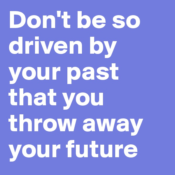 Don't be so driven by your past that you throw away your future