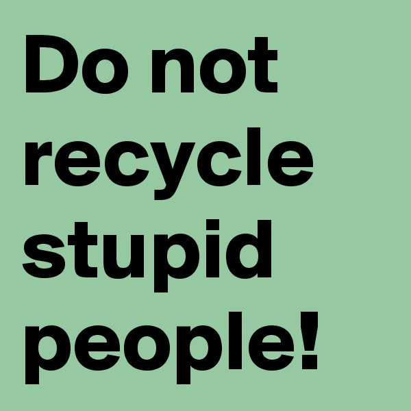 Do not recycle stupid people!