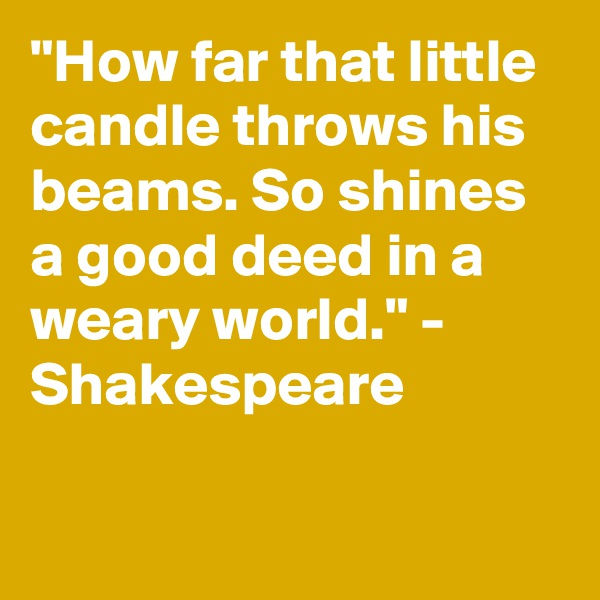 """""""How far that little candle throws his beams. So shines a good deed in a weary world."""" - Shakespeare"""