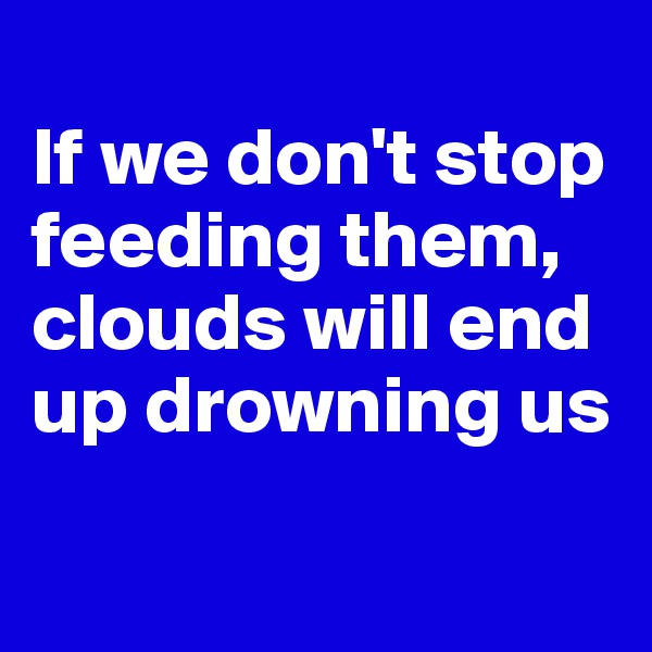 If we don't stop feeding them, clouds will end up drowning us