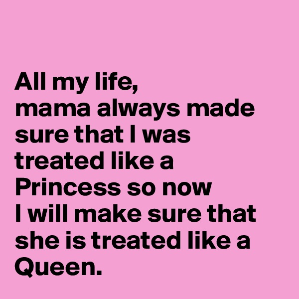 All my life,  mama always made sure that I was treated like a Princess so now I will make sure that she is treated like a Queen.
