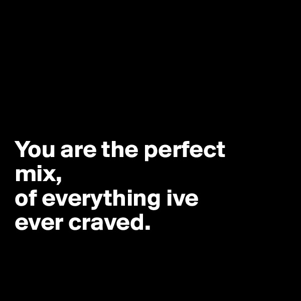 You are the perfect                                                     mix,  of everything ive               ever craved.
