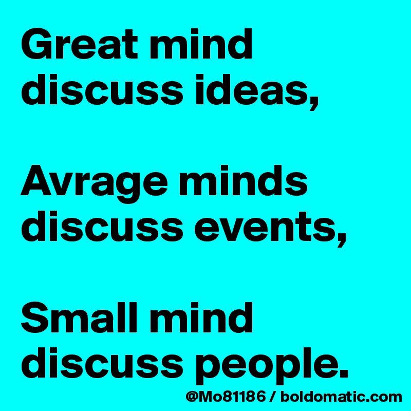 Great mind discuss ideas,  Avrage minds discuss events,  Small mind discuss people.
