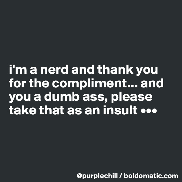 i'm a nerd and thank you for the compliment... and you a dumb ass, please take that as an insult •••