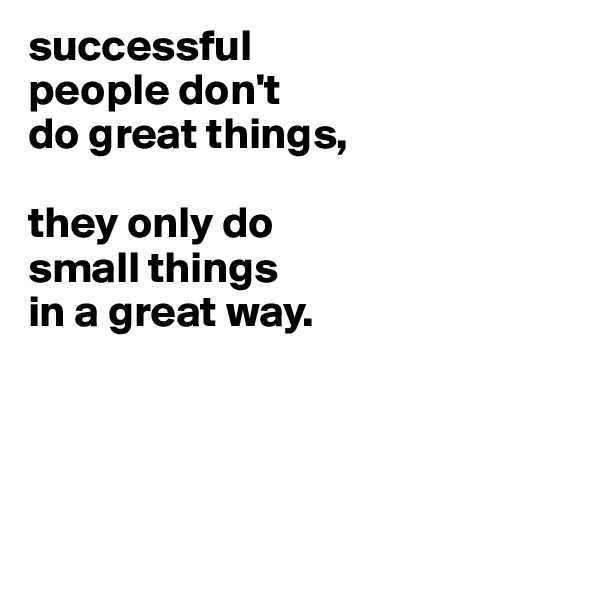 successful people don't do great things,  they only do small things in a great way.