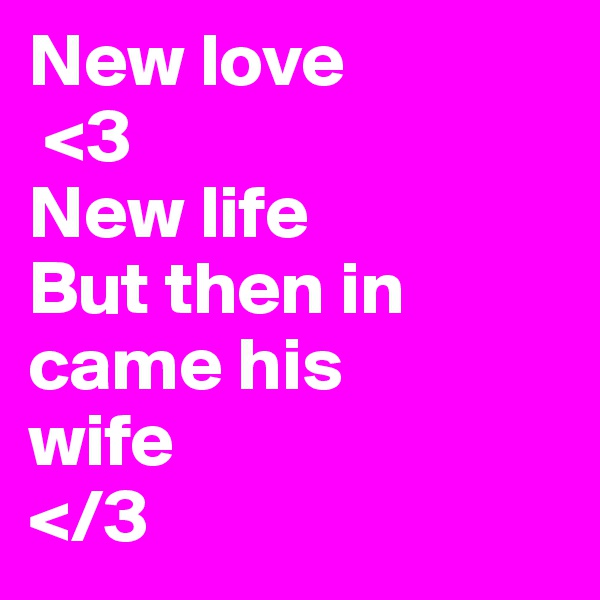 New love  <3 New life But then in came his  wife </3