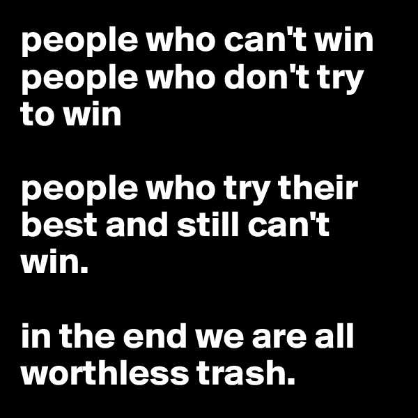 people who can't win people who don't try to win  people who try their best and still can't win.  in the end we are all worthless trash.