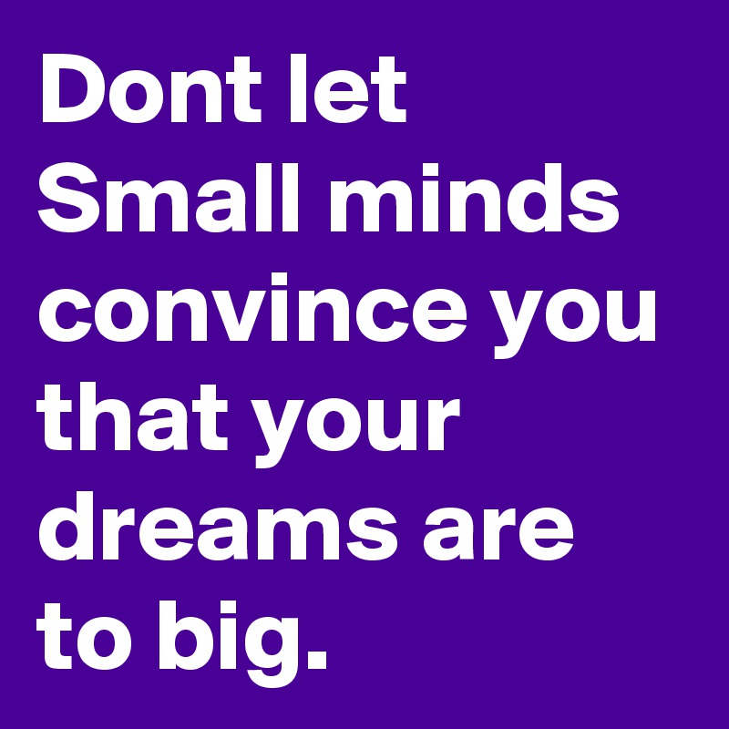 Dont let Small minds convince you that your dreams are to big.