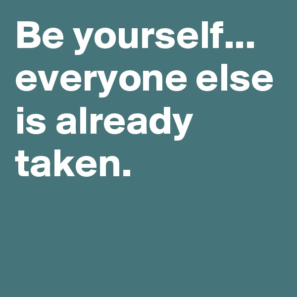 Be yourself... everyone else is already taken.