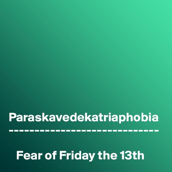 Paraskavedekatriaphobia -----------------------------     Fear of Friday the 13th