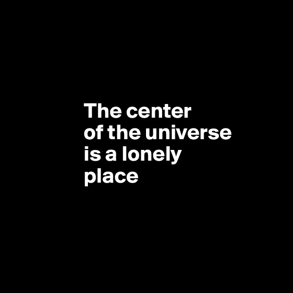 The center                 of the universe                  is a lonely                  place