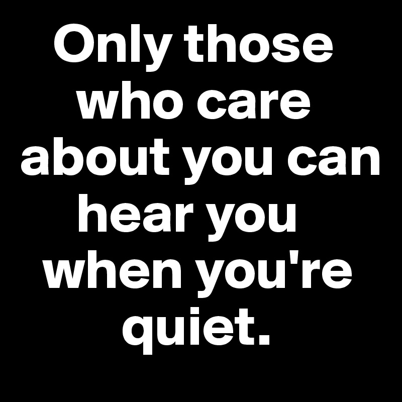 Only those       who care about you can           hear you        when you're                 quiet.