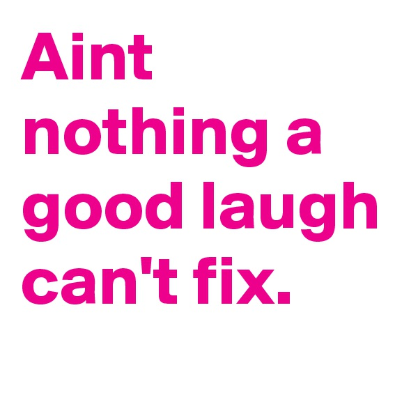Aint nothing a good laugh can't fix.