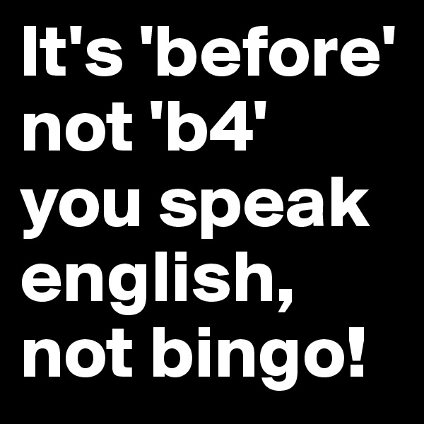 It's 'before' not 'b4' you speak english, not bingo!