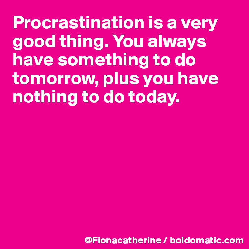 Procrastination is a very good thing. You always have something to do tomorrow, plus you have nothing to do today.