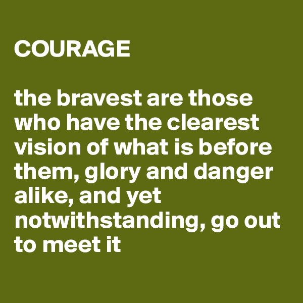 COURAGE  the bravest are those who have the clearest vision of what is before them, glory and danger alike, and yet notwithstanding, go out to meet it