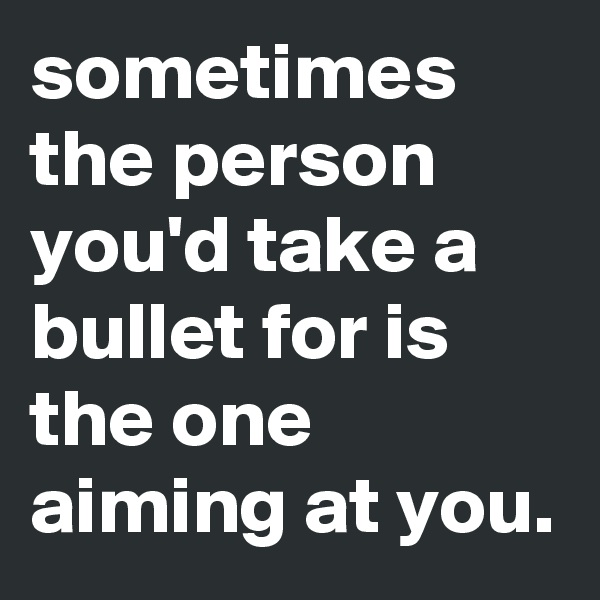 sometimes the person you'd take a bullet for is the one aiming at you.