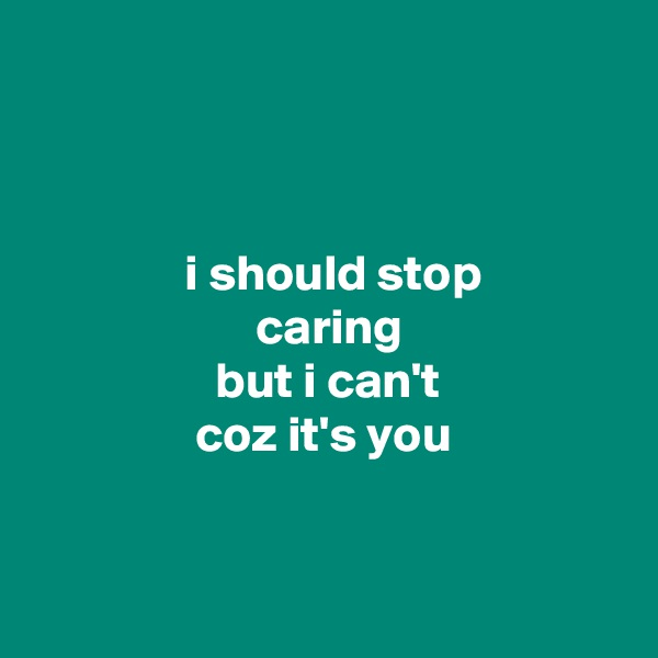 i should stop                       caring                   but i can't                 coz it's you