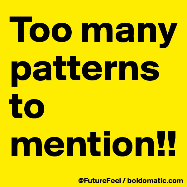 Too many patterns to mention!!