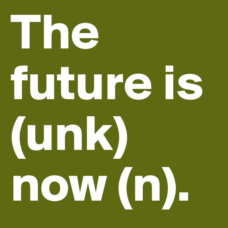 The future is (unk) now (n).