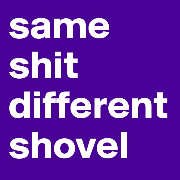 same shit different shovel