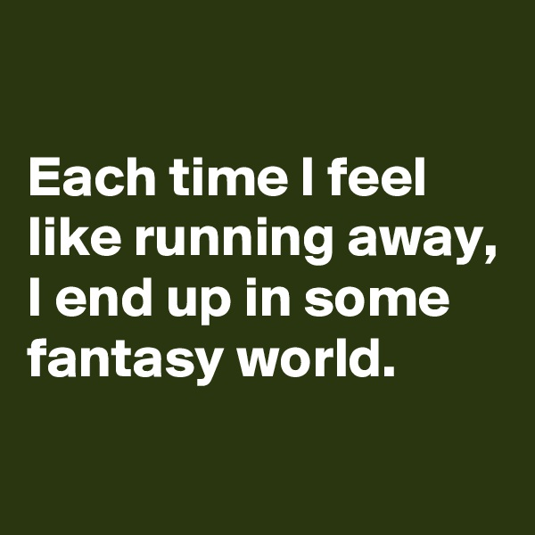 Each time I feel like running away, I end up in some fantasy world.