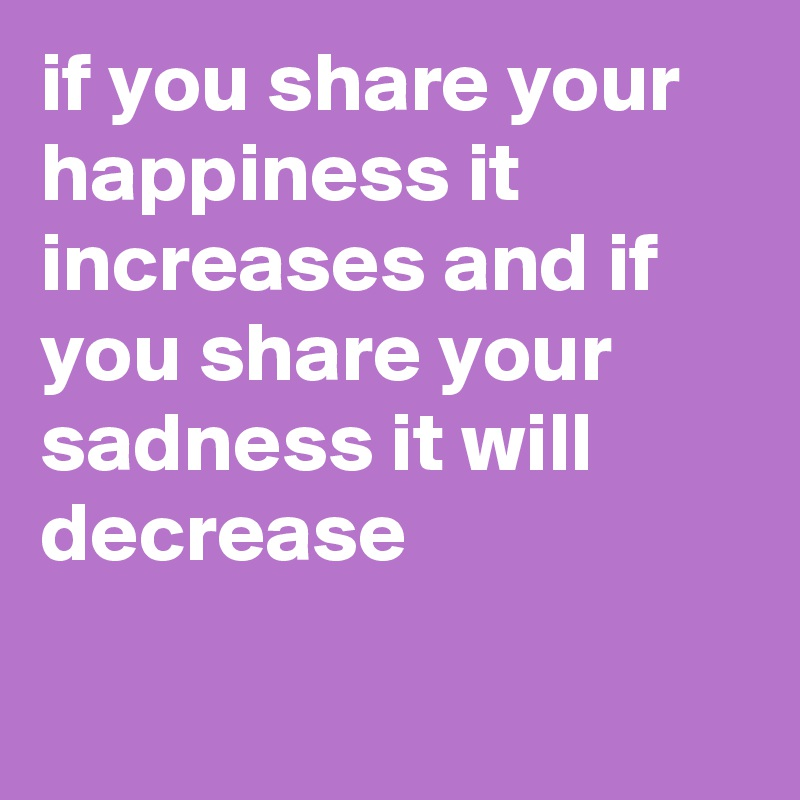 if you share your happiness it increases and if you share your sadness it will decrease