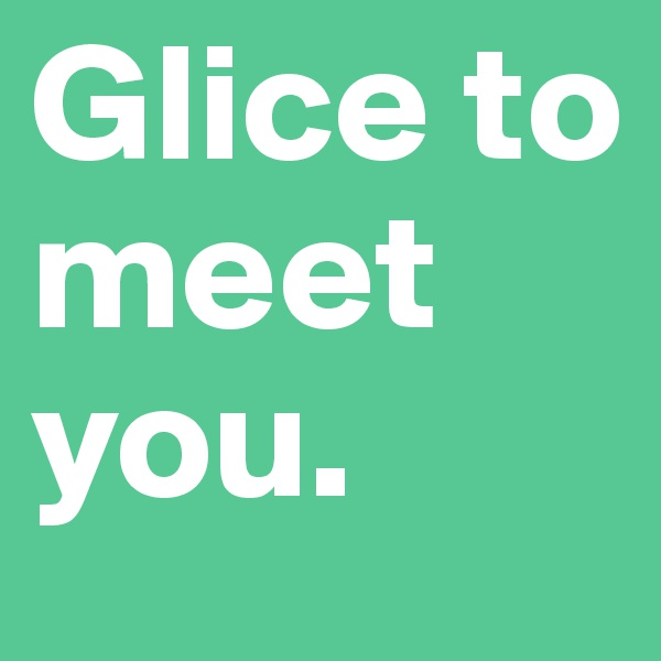 Glice to meet you.