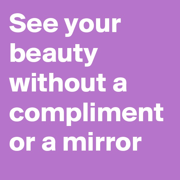 See your beauty without a compliment or a mirror