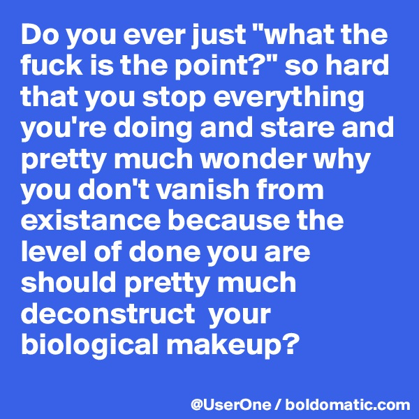 """Do you ever just """"what the fuck is the point?"""" so hard that you stop everything you're doing and stare and pretty much wonder why you don't vanish from existance because the level of done you are should pretty much deconstruct  your biological makeup?"""
